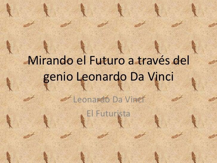 Mirando el Futuro a través del  genio Leonardo Da Vinci        Leonardo Da Vinci           El Futurista