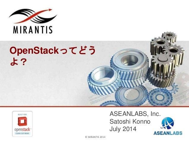 © MIRANTIS & ASEANLABS 2014© MIRANTIS 2014 OpenStackってどう よ? ASEANLABS, Inc. Satoshi Konno July 2014