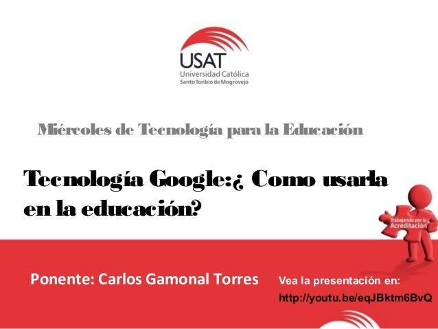 Miércoles de Tecnología para la Educación  Tecnología Google:¿ Como usarla  en la educación?  Ponente: Carlos Gamonal Torr...