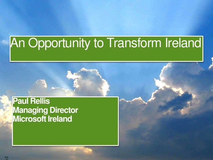 An Opportunity to Transform Ireland<br />Paul Rellis<br />Managing Director<br />Microsoft Ireland<br />