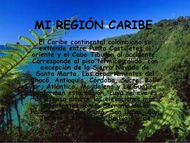MI REGIÓN CARIBE   El Caribe continental colombiano se   extiende entre Punta Castilletes aloriente y el Cabo Tiburón al o...