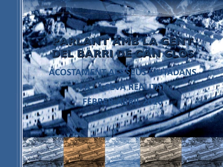 PARLANT AMB LA GENT DEL BARRI DE CAN CLOS ACOSTAMENT ALS SEUS CIUTADANS I A LA SEVA REALITAT FEBRER-ABRIL 2010