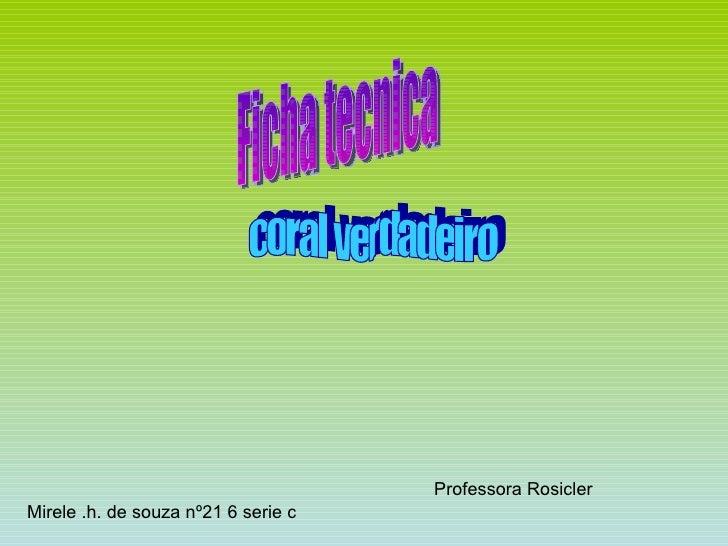 Ficha tecnica coral verdadeiro Mirele .h. de souza nº21 6 serie c Professora Rosicler
