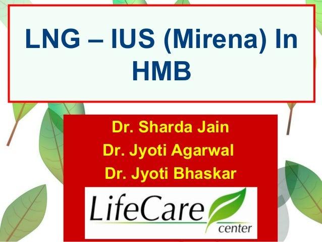 LNG – IUS (Mirena) In HMB Dr. Sharda Jain Dr. Jyoti Agarwal Dr. Jyoti Bhaskar