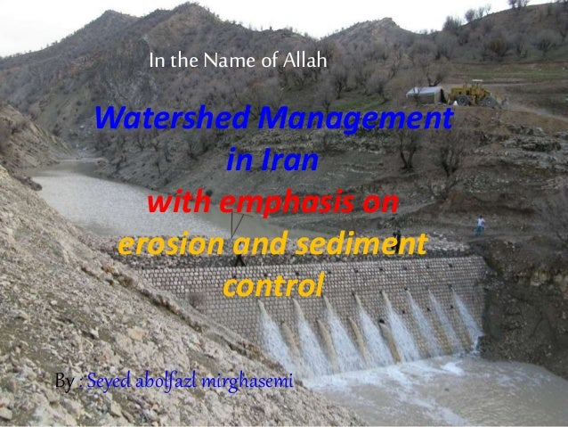 In the Name of Allah Watershed Management in Iran with emphasis on erosion and sediment control By : Seyed abolfazl mirgha...
