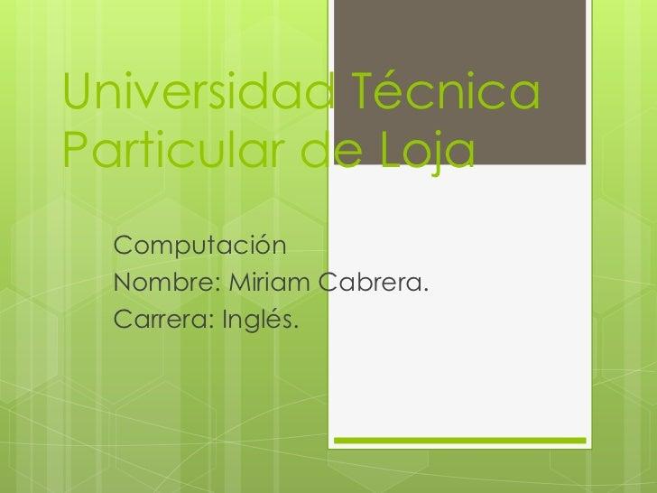 Universidad TécnicaParticular de Loja  Computación  Nombre: Miriam Cabrera.  Carrera: Inglés.