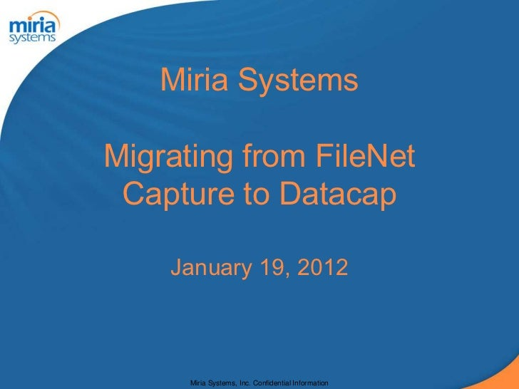 Miria SystemsMigrating from FileNet Capture to Datacap    January 19, 2012      Miria Systems, Inc. Confidential Information
