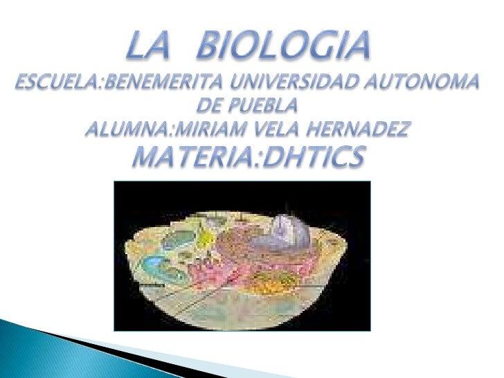 LA  BIOLOGIA<br />ESCUELA:BENEMERITA UNIVERSIDAD AUTONOMA DE PUEBLA<br />ALUMNA:MIRIAM VELA HERNADEZ<br />MATERIA:DHTICS<b...