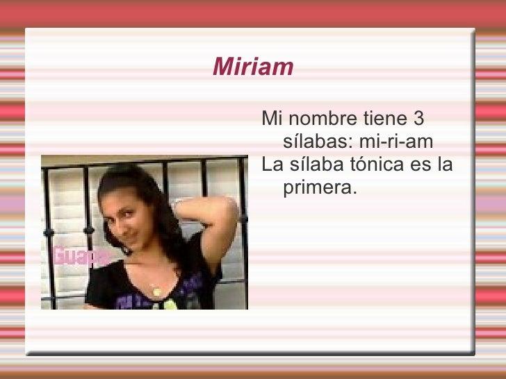 Miriam Mi nombre tiene 3 sílabas: mi-ri-am La sílaba tónica es la primera.