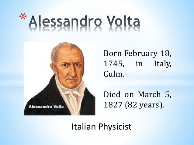 * Born February 18, 1745, in Italy, Culm. Died on March 5, 1827 (82 years). Italian Physicist