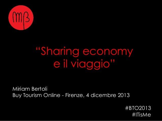 """""""Sharing economy e il viaggio"""" Miriam Bertoli Buy Tourism Online - Firenze, 4 dicembre 2013 #BTO2013 #ITisMe"""