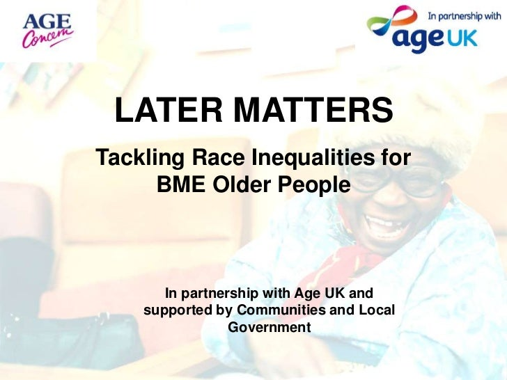 LATER MATTERS<br />Tackling Race Inequalities for BME Older People<br />In partnership with Age UK and supported by Commun...