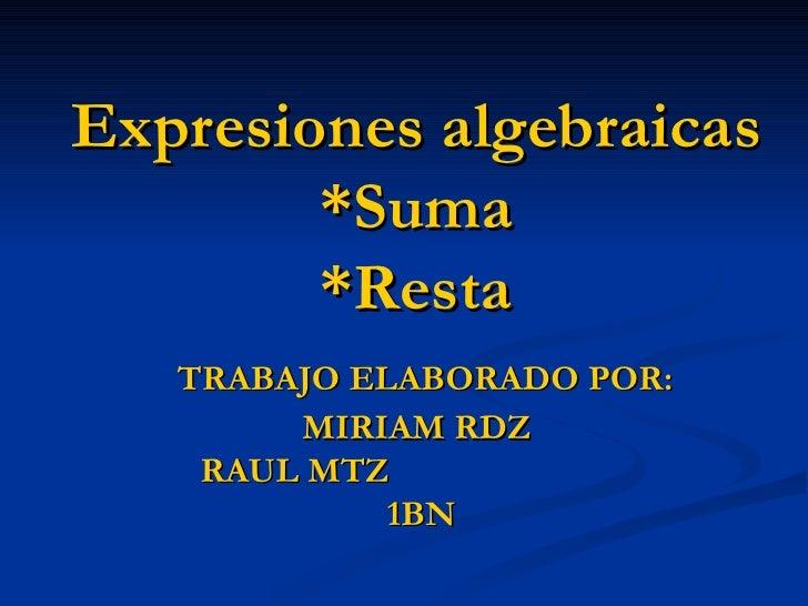 Expresiones algebraicas *Suma *Resta   TRABAJO ELABORADO POR: MIRIAM RDZ RAUL MTZ   1BN