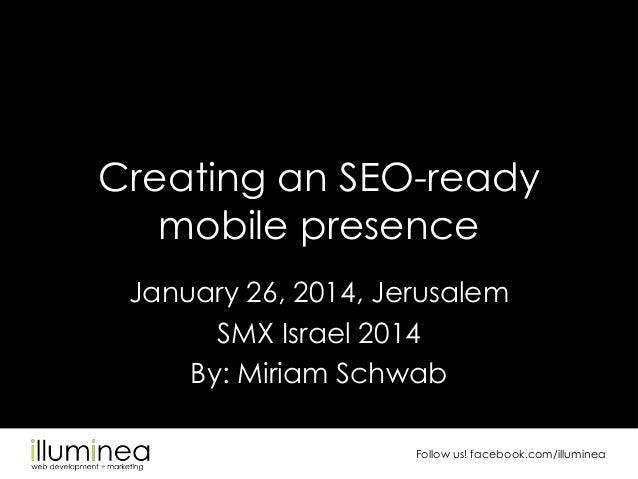 Creating an SEO-ready mobile presence January 26, 2014, Jerusalem SMX Israel 2014 By: Miriam Schwab Follow us! facebook.co...