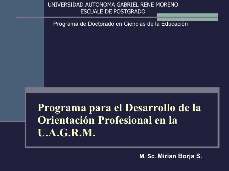Programa para el Desarrollo de la Orientación Profesional en la U.A.G.R.M. M. Sc.  Mirian Borja S . UNIVERSIDAD AUTONOMA G...