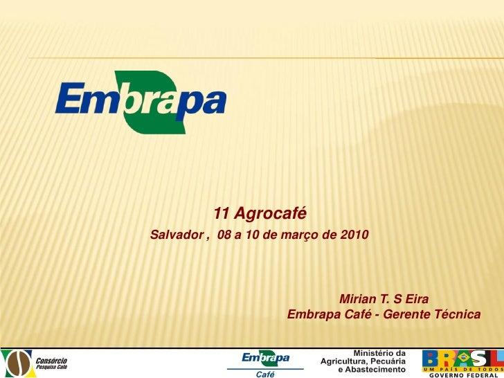 11 Agrocafé Salvador , 08 a 10 de março de 2010                                 Mirian T. S Eira                      Embr...