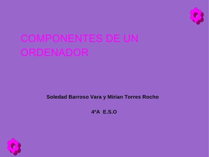 COMPONENTES DE UN ORDENADOR       Soledad Barroso Vara y Mirian Torres Rocho                     4ºA E.S.O