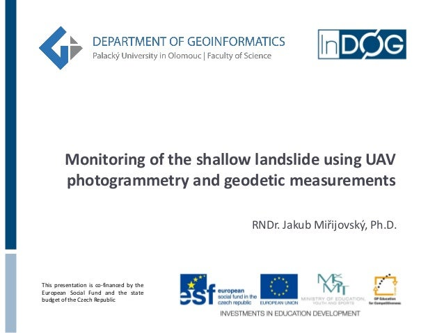 Monitoring of the shallow landslide using UAV photogrammetry and geodetic measurements RNDr. Jakub Miřijovský, Ph.D.  This...