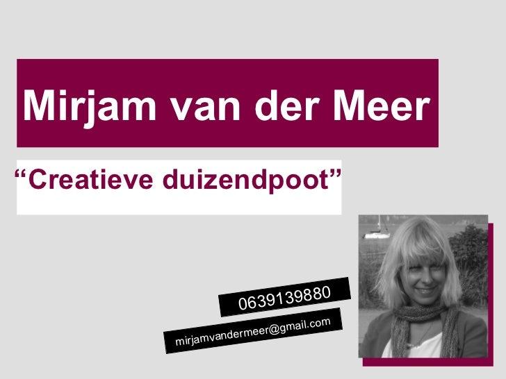 """Mirjam van der Meer """" Creatieve duizendpoot"""" [email_address] 0639139880"""