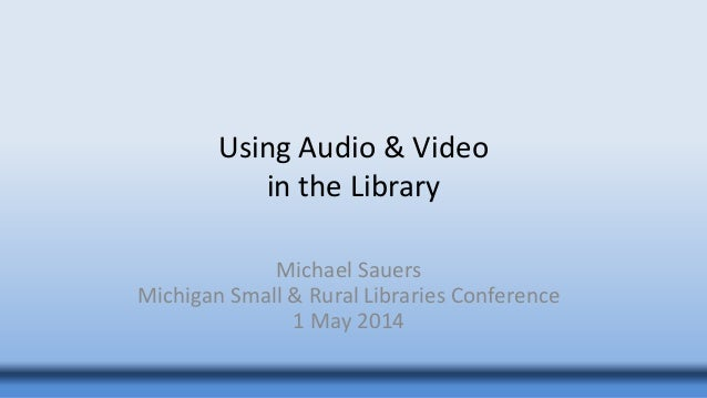 Using Audio & Video in the Library Michael Sauers Michigan Small & Rural Libraries Conference 1 May 2014
