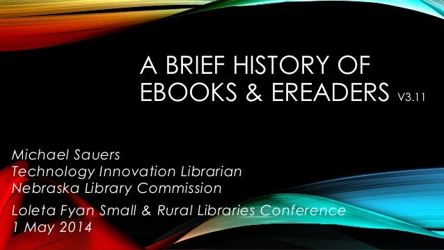 A BRIEF HISTORY OF EBOOKS & EREADERS V3.11 Michael Sauers Technology Innovation Librarian Nebraska Library Commission Lole...