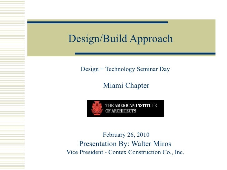 Design/Build Approach Design + Technology Seminar Day  Miami Chapter February 26, 2010 Presentation By: Walter Miros  Vice...