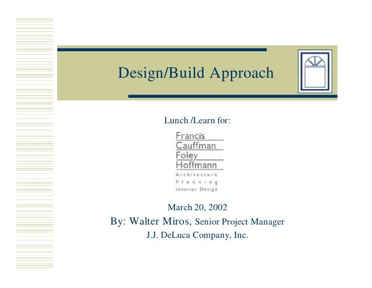 Design/Build Approach              Lunch /Learn for:                  March 20, 2002 By: Walter Miros, Senior Project Mana...