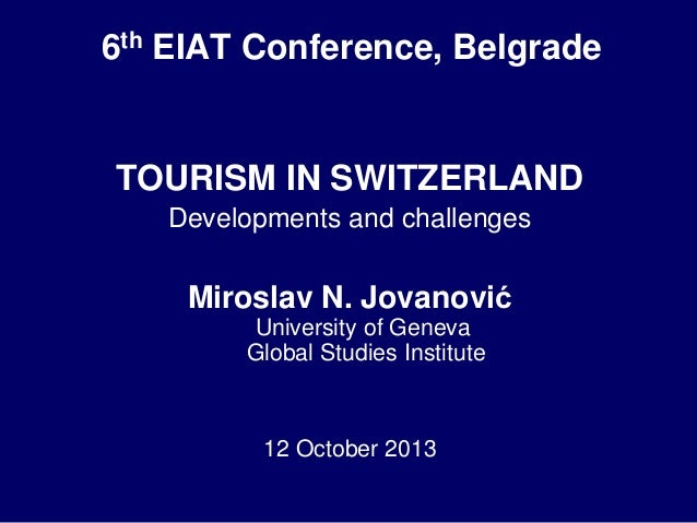 6th EIAT Conference, Belgrade  TOURISM IN SWITZERLAND Developments and challenges  Miroslav N. Jovanović University of Gen...