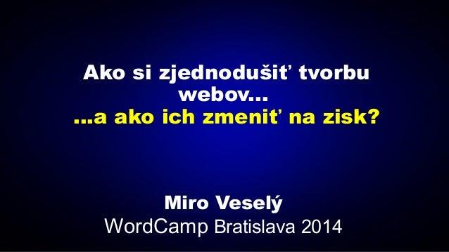 Ako si zjednodušiť tvorbu webov... ...a ako ich zmeniť na zisk? Miro Veselý WordCamp Bratislava 2014