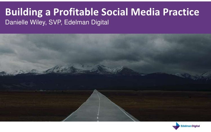 Building a Profitable Social Media Practice<br />Danielle Wiley, SVP, Edelman Digital<br />
