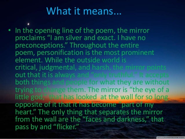 a poem analysis of mirror In this short but beloved poem, the narrator is a wall mirror in what is likely a woman's bedroom the mirror is personified - that is, it is endowed with human traits it is able to recognize monotony, commenting on the regularity of the.