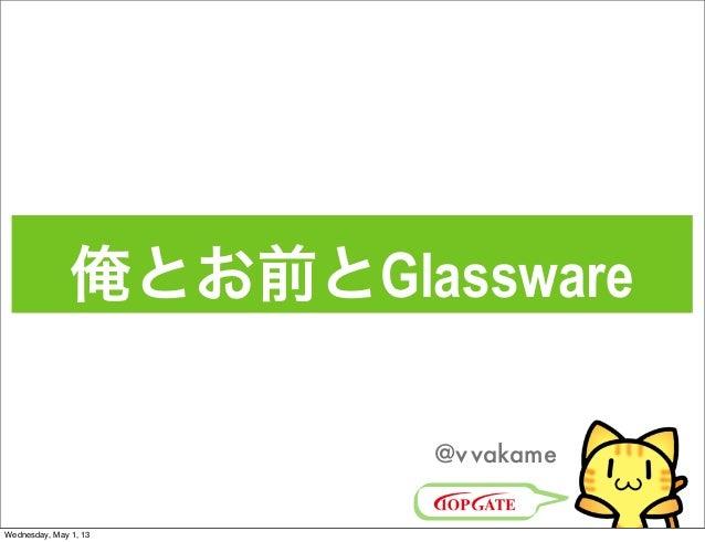 俺とお前とGlassware@vvakameWednesday, May 1, 13