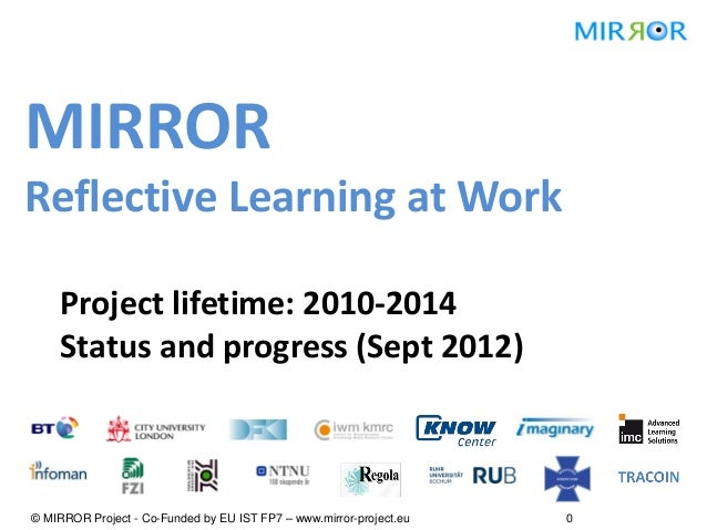 MIRRORReflective Learning at Work    Project lifetime: 2010-2014    Status and progress (Sept 2012)© MIRROR Project - Co-F...
