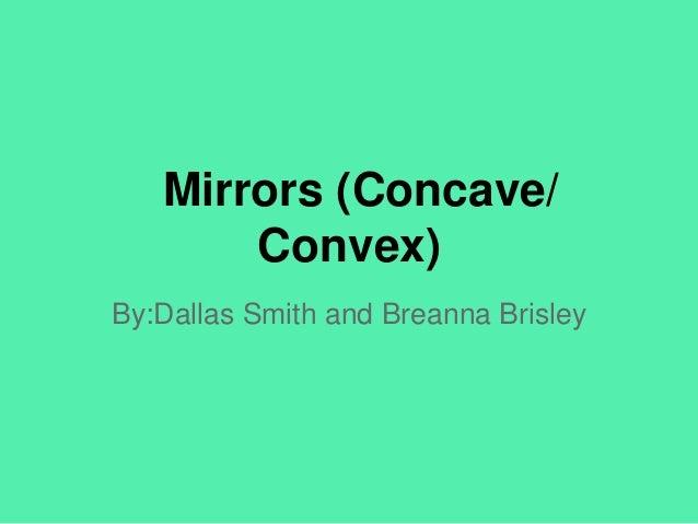 Mirrors (Concave/ Convex) By:Dallas Smith and Breanna Brisley