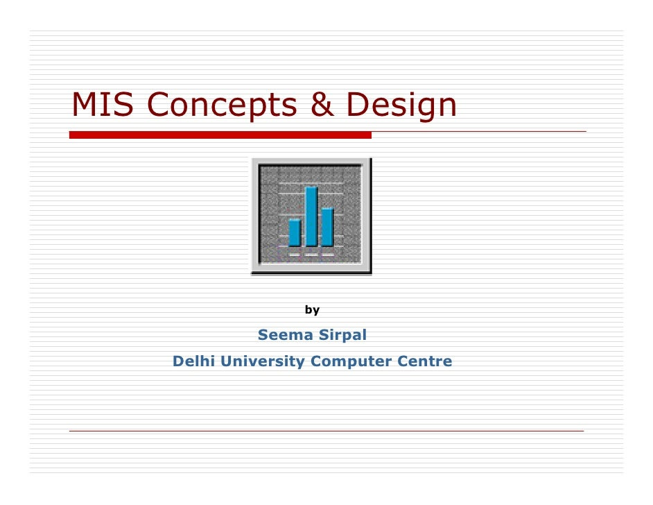 MIS Concepts & Design                         by                Seema Sirpal      Delhi University Computer Centre