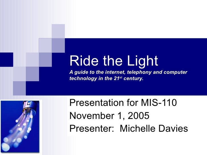 Ride the LightA guide to the internet, telephony and computertechnology in the 21st century.Presentation for MIS-110Novemb...