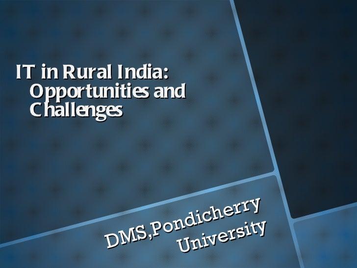 <ul><li>IT in Rural India: Opportunities and Challenges   </li></ul><ul><li>DMS,Pondicherry University </li></ul>