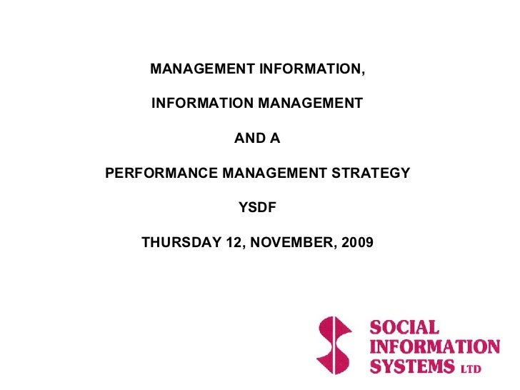 MANAGEMENT INFORMATION, INFORMATION MANAGEMENT AND A PERFORMANCE MANAGEMENT STRATEGY YSDF THURSDAY 12, NOVEMBER, 2009