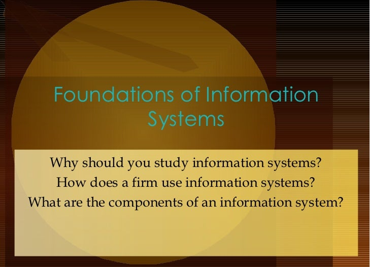 Foundations of Information Systems Why should you study information systems? How does a firm use information systems? What...