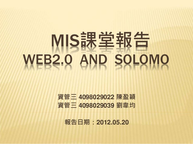 MIS課堂報告 WEB2.0 AND SOLOMO 資管三 4098029022 陳盈穎 資管三 4098029039 劉韋均 報告日期:2012.05.20