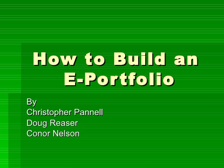 How to Build an  E-Portfolio By  Christopher Pannell Doug Reaser Conor Nelson