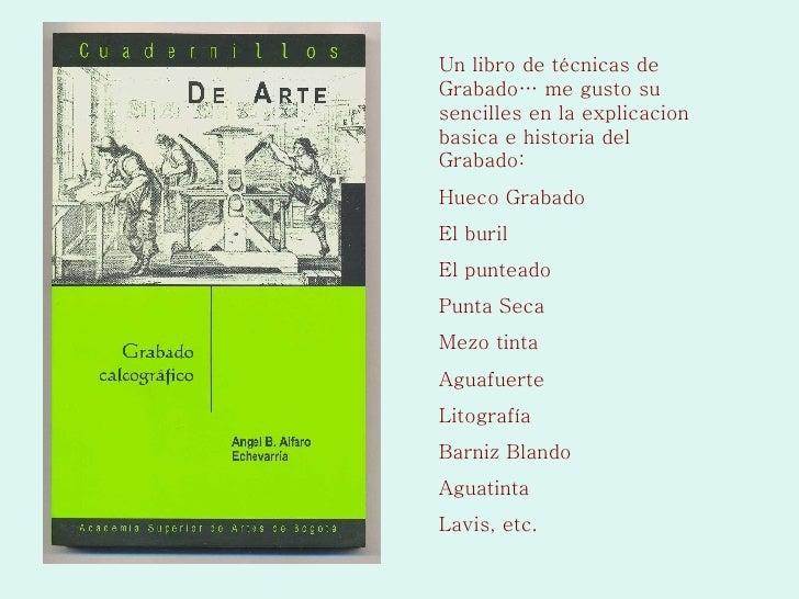 Un libro de técnicas de Grabado… me gusto su sencilles en la explicacion basica e historia del Grabado: Hueco Grabado El b...