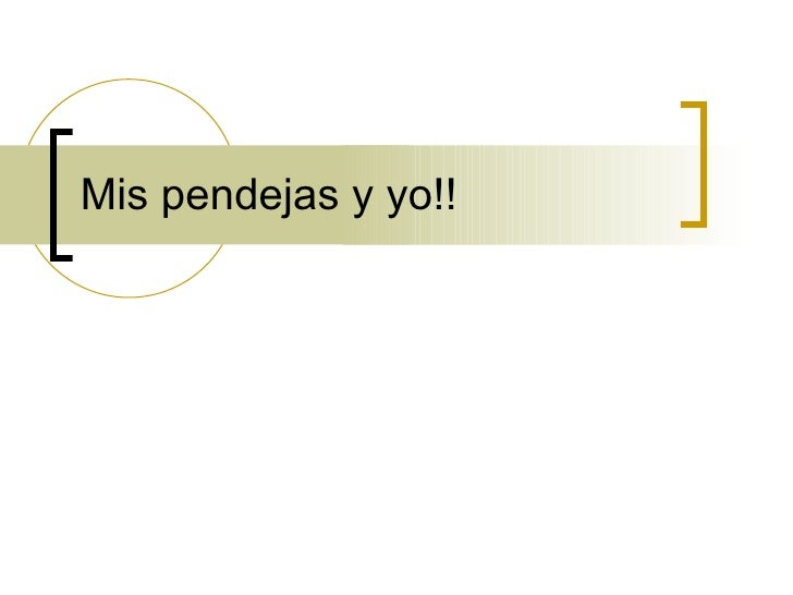 Mis Pendejas Y Yo!!