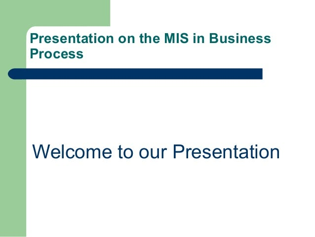 Presentation on the MIS in Business Process Welcome to our Presentation