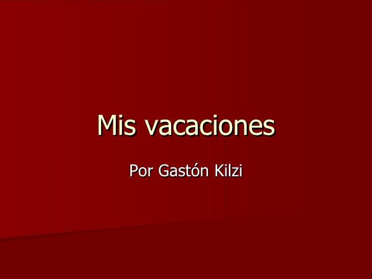 Mis vacaciones Por Gastón Kilzi
