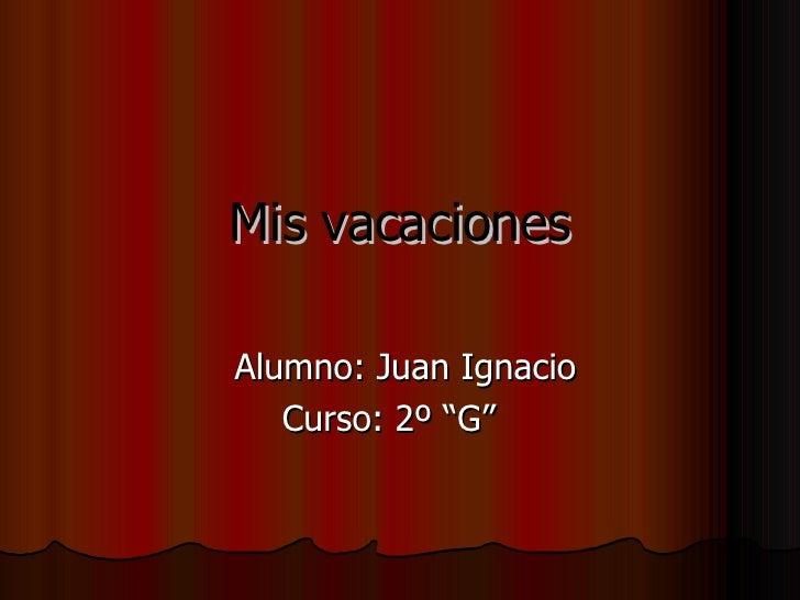 """Mis vacaciones Alumno: Juan Ignacio Curso: 2º """"G"""""""
