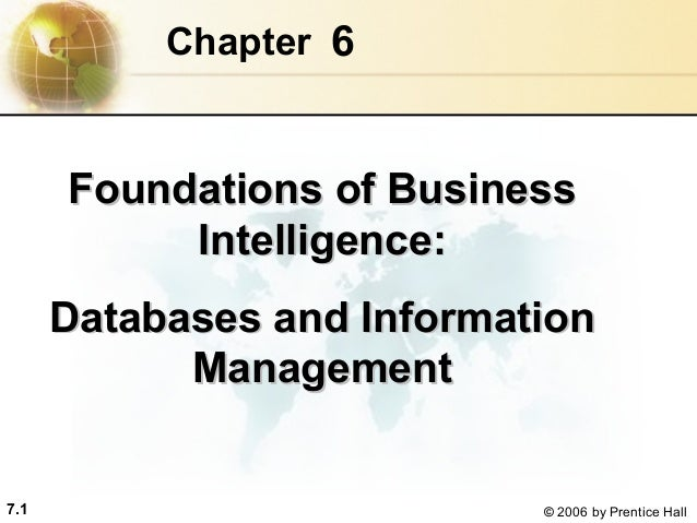 Chapter 6  Foundations of Business Intelligence: Databases and Information Management  7.1  © 2006 by Prentice Hall