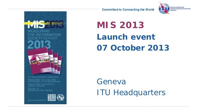 Committed to Connecting the World  MIS 2013 Launch event 07 October 2013  Geneva ITU Headquarters International Telecommun...
