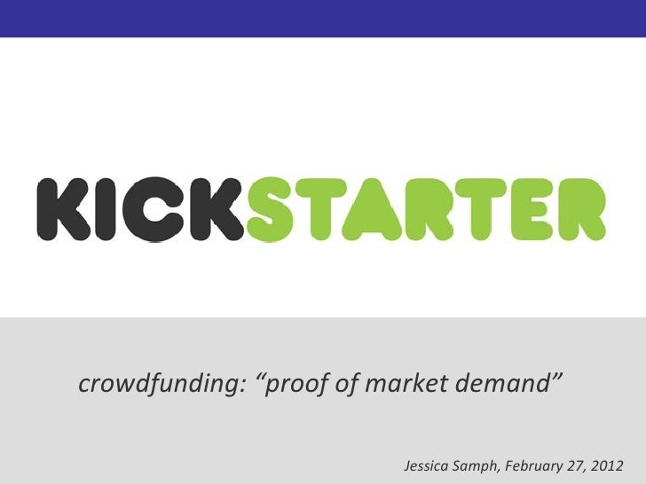 "crowdfunding: ""proof of market demand""                         Jessica Samph, February 27, 2012"