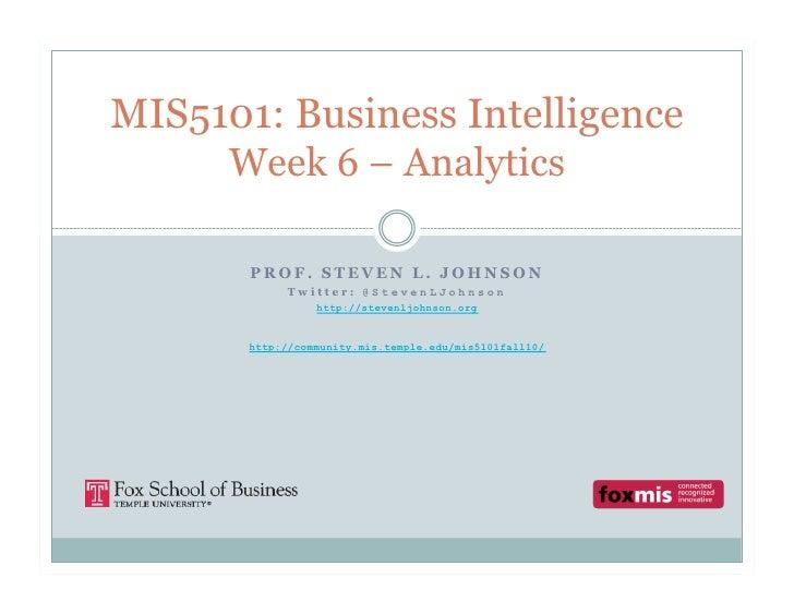 MIS5101: Business Intelligence      Week 6 – Analytics         PROF. STEVEN L. JOHNSON             Twitter: @StevenLJohnso...